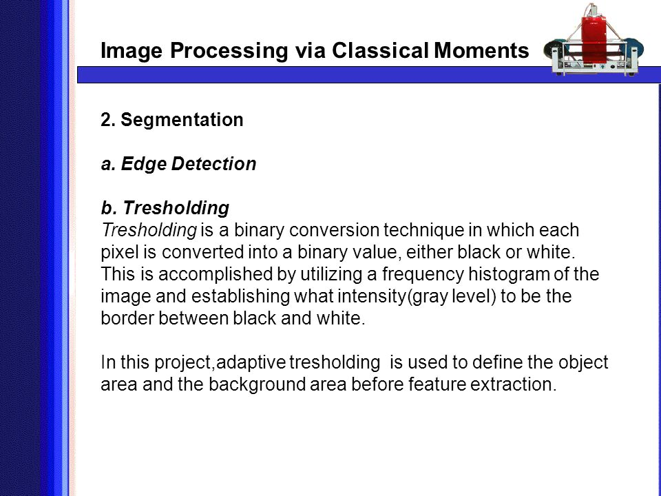 Image Processing via Classical Moments 2. Segmentation a. Edge Detection b. Tresholding Tresholding is a binary conversion technique in which each pix