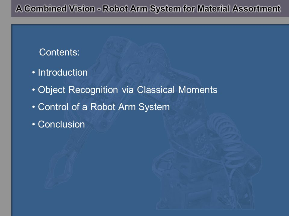 Introduction Object Recognition via Classical Moments Control of a Robot Arm System Conclusion Contents: