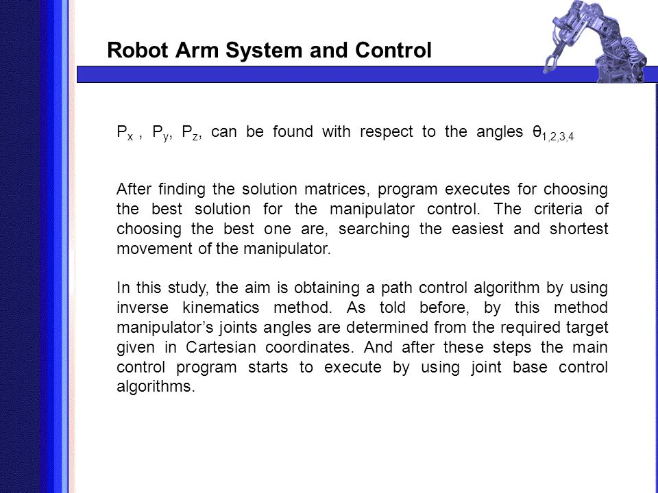 Robot Arm System and Control P x, P y, P z, can be found with respect to the angles θ 1,2,3,4 After finding the solution matrices, program executes fo