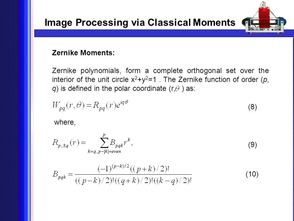 Image Processing via Classical Moments Zernike Moments: Zernike polynomials, form a complete orthogonal set over the interior of the unit circle x 2 +