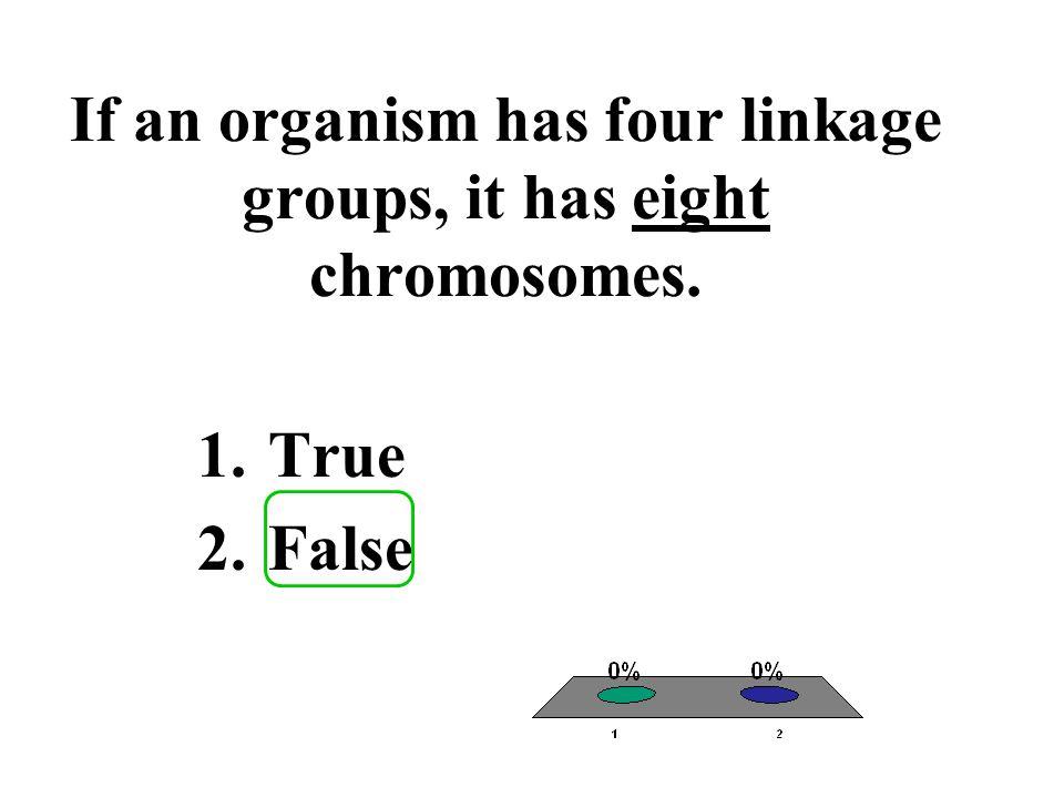 If an organism has four linkage groups, it has eight chromosomes. 1.True 2.False