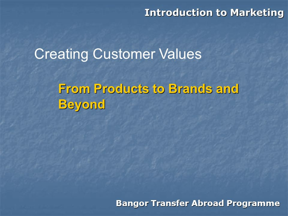 Bangor Transfer Abroad Programme Introduction to Marketing From Products to Brands and Beyond Creating Customer Values
