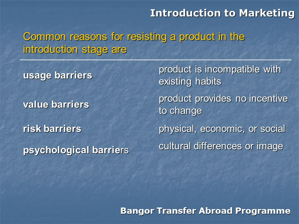 Bangor Transfer Abroad Programme Introduction to Marketing Common reasons for resisting a product in the introduction stage are usage barriers product is incompatible with existing habits value barriers product provides no incentive to change risk barriers physical, economic, or social psychological barriers cultural differences or image