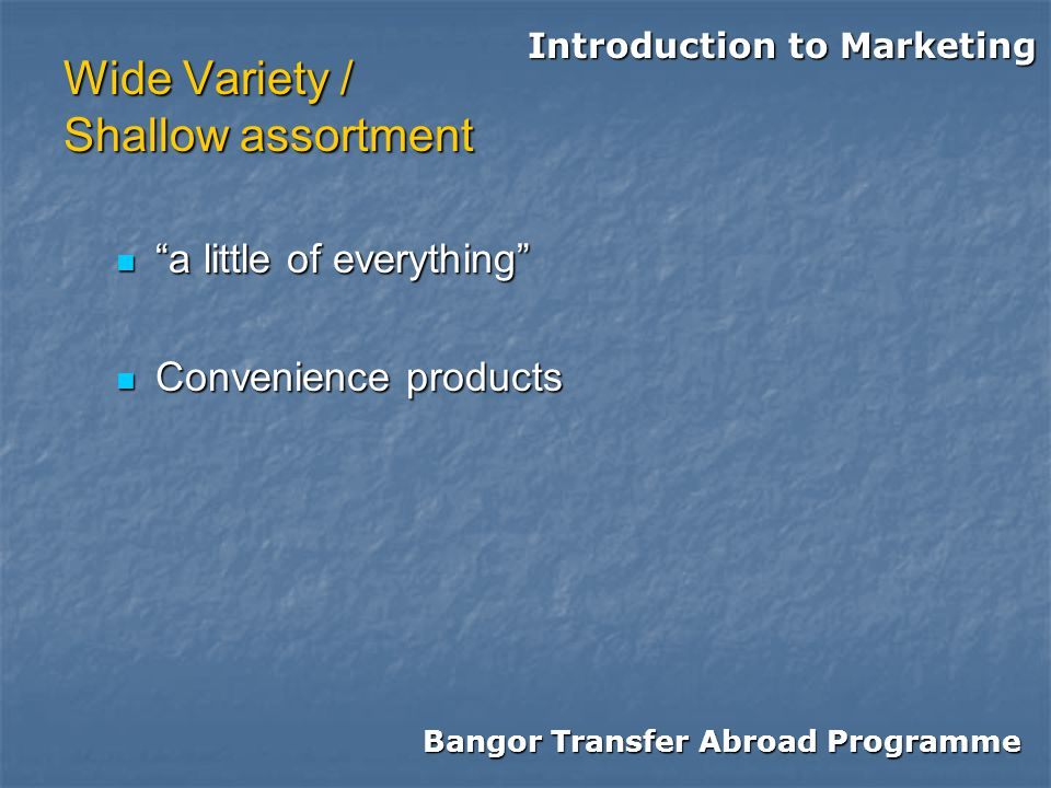 Bangor Transfer Abroad Programme Introduction to Marketing Wide Variety / Shallow assortment a little of everything a little of everything Convenience products Convenience products