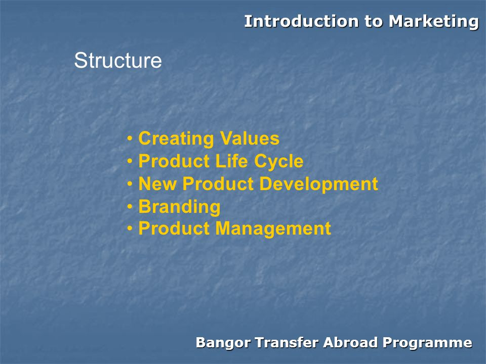 Bangor Transfer Abroad Programme Introduction to Marketing Structure Creating Values Product Life Cycle New Product Development Branding Product Management