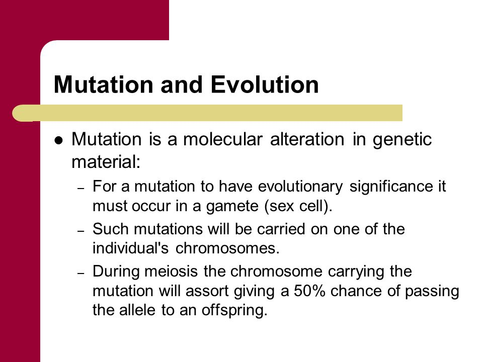 Mutation and Evolution Mutation is a molecular alteration in genetic material: – For a mutation to have evolutionary significance it must occur in a g