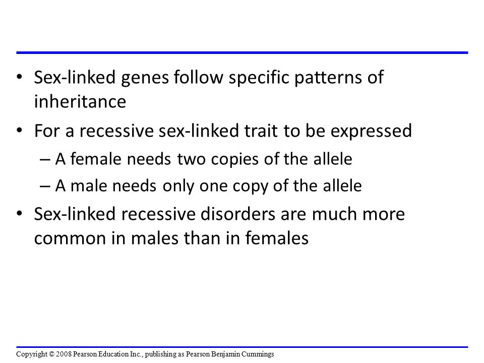 Sex-linked genes follow specific patterns of inheritance For a recessive sex-linked trait to be expressed – A female needs two copies of the allele –
