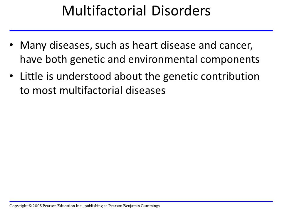 Multifactorial Disorders Many diseases, such as heart disease and cancer, have both genetic and environmental components Little is understood about th