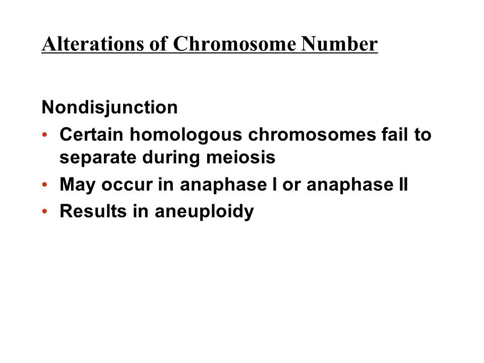 Alterations of Chromosome Number Nondisjunction Certain homologous chromosomes fail to separate during meiosis May occur in anaphase I or anaphase II Results in aneuploidy