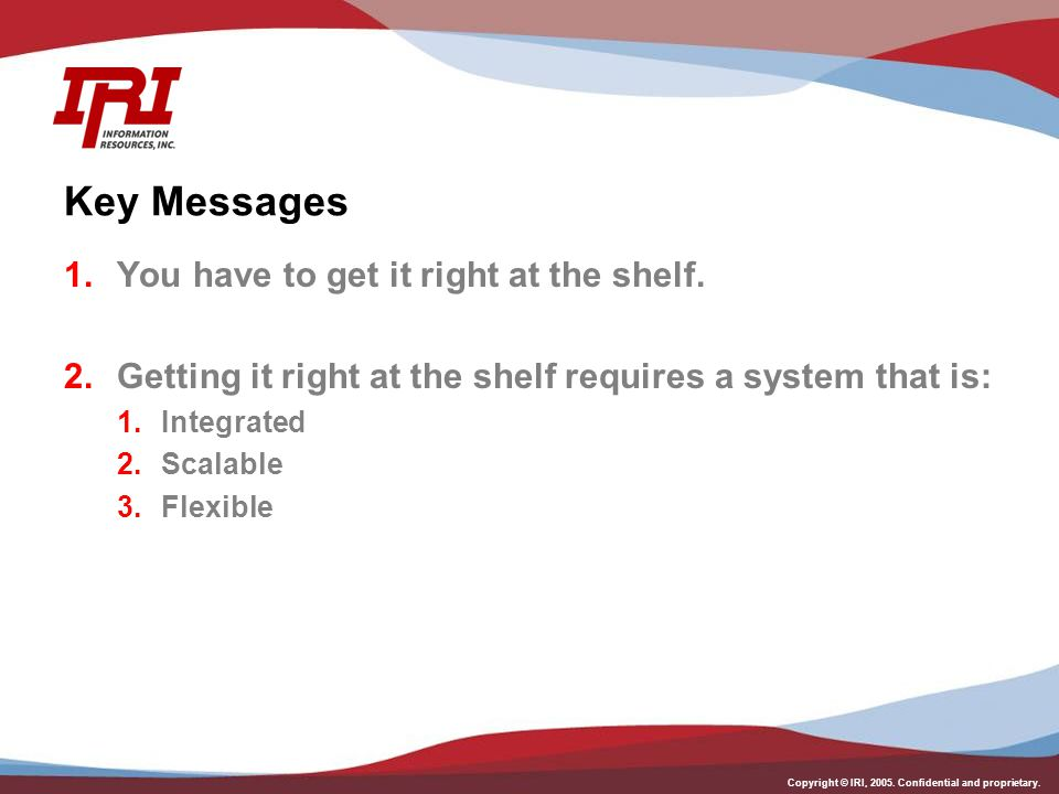 Copyright © IRI, 2005. Confidential and proprietary. Key Messages 1.You have to get it right at the shelf. 2.Getting it right at the shelf requires a