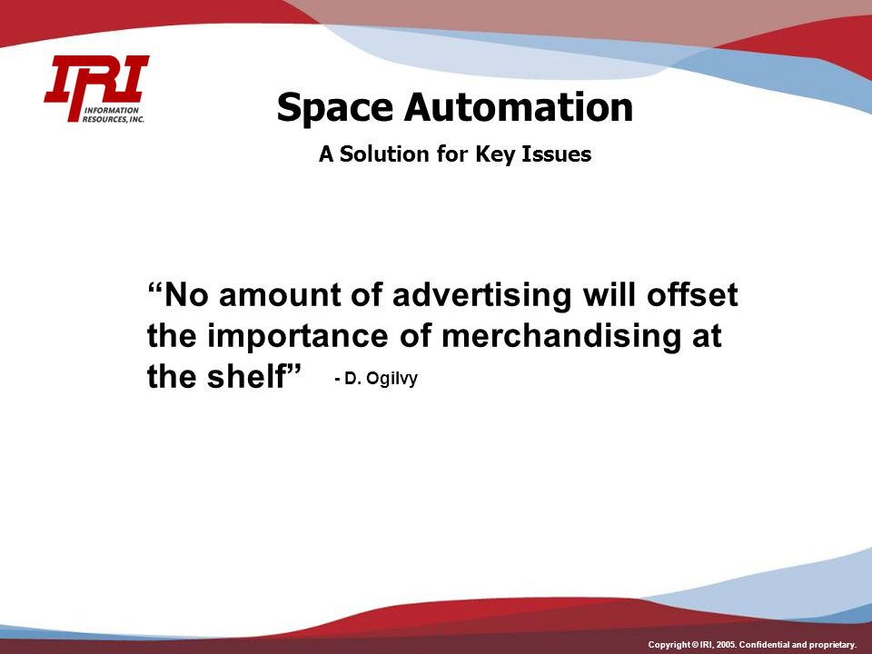 """Copyright © IRI, 2005. Confidential and proprietary. """"No amount of advertising will offset the importance of merchandising at the shelf"""" - D. Ogilvy S"""
