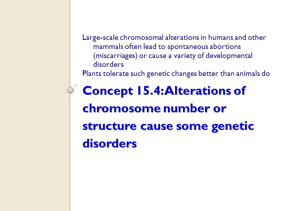 Concept 15.4: Alterations of chromosome number or structure cause some genetic disorders Large-scale chromosomal alterations in humans and other mamma