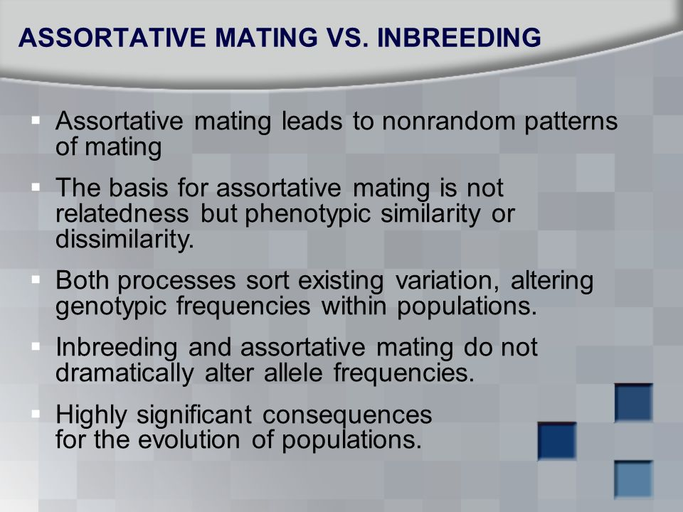  Assortative mating leads to nonrandom patterns of mating  The basis for assortative mating is not relatedness but phenotypic similarity or dissimil