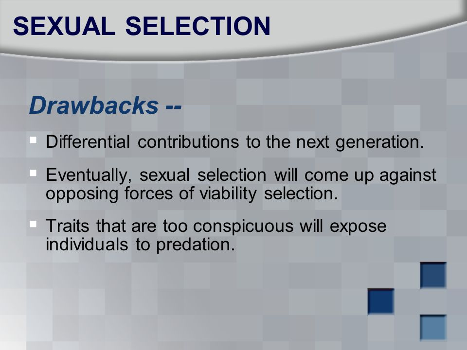 SEXUAL SELECTION Drawbacks --  Differential contributions to the next generation.  Eventually, sexual selection will come up against opposing forces