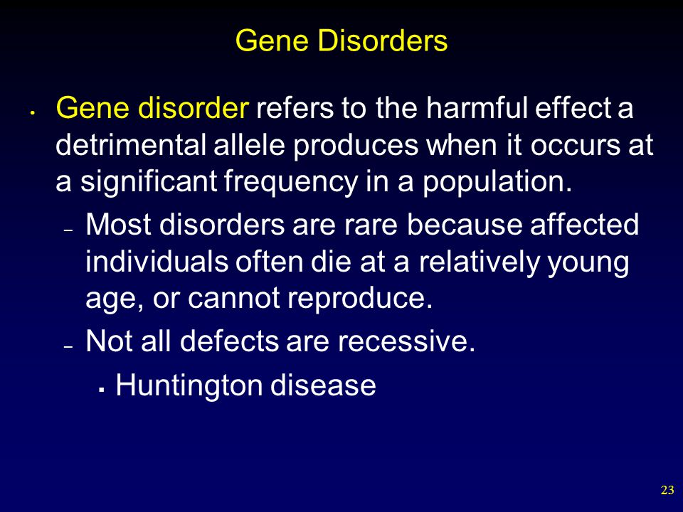 23 Gene Disorders Gene disorder refers to the harmful effect a detrimental allele produces when it occurs at a significant frequency in a population.