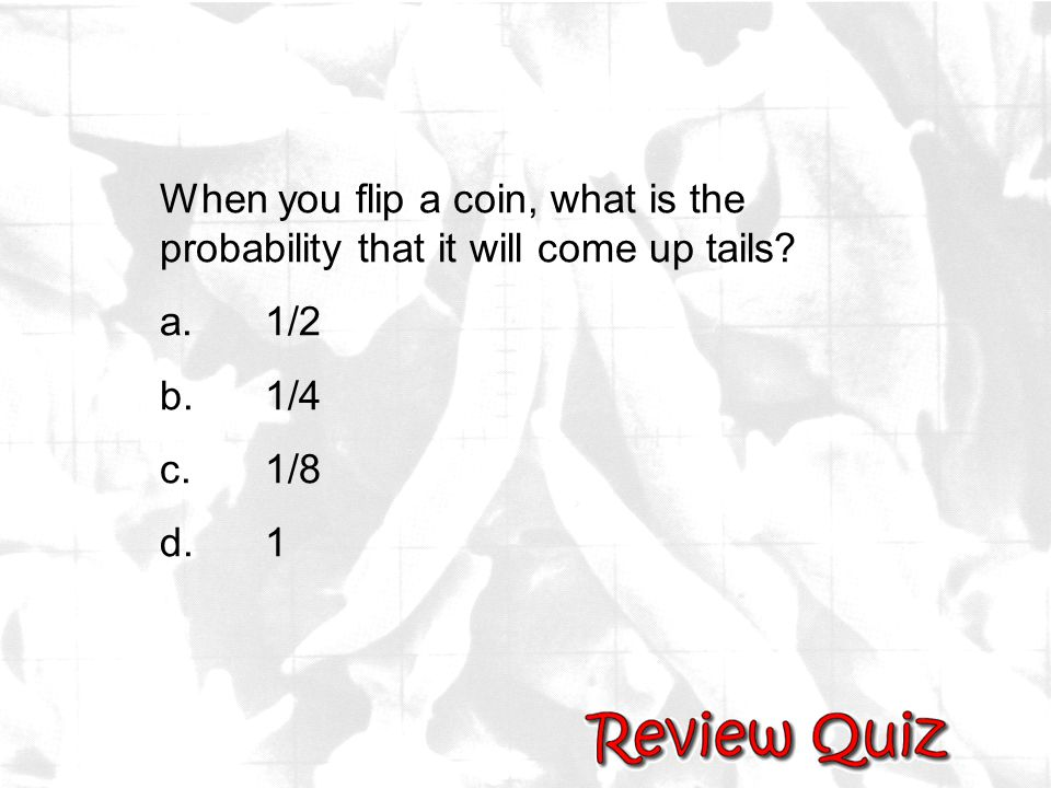 When you flip a coin, what is the probability that it will come up tails? a.1/2 b.1/4 c.1/8 d.1