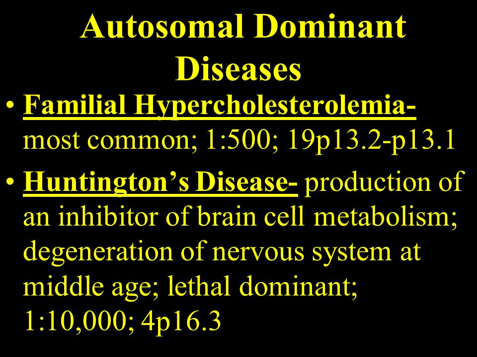 Autosomal Dominant Diseases Familial Hypercholesterolemia- most common; 1:500; 19p13.2-p13.1 Huntington's Disease- production of an inhibitor of brain cell metabolism; degeneration of nervous system at middle age; lethal dominant; 1:10,000; 4p16.3