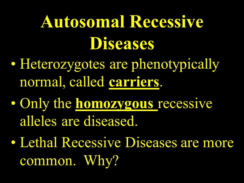Autosomal Recessive Diseases Heterozygotes are phenotypically normal, called carriers.