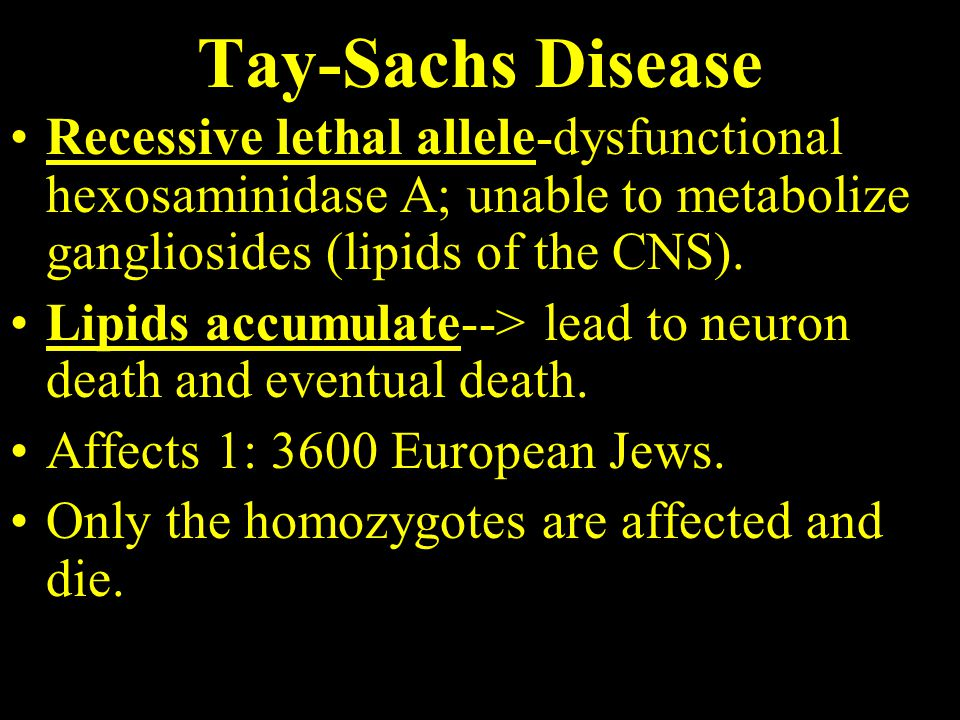 Tay-Sachs Disease Recessive lethal allele-dysfunctional hexosaminidase A; unable to metabolize gangliosides (lipids of the CNS).