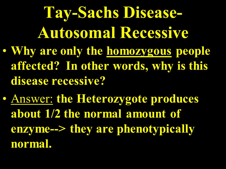 Tay-Sachs Disease- Autosomal Recessive Why are only the homozygous people affected.
