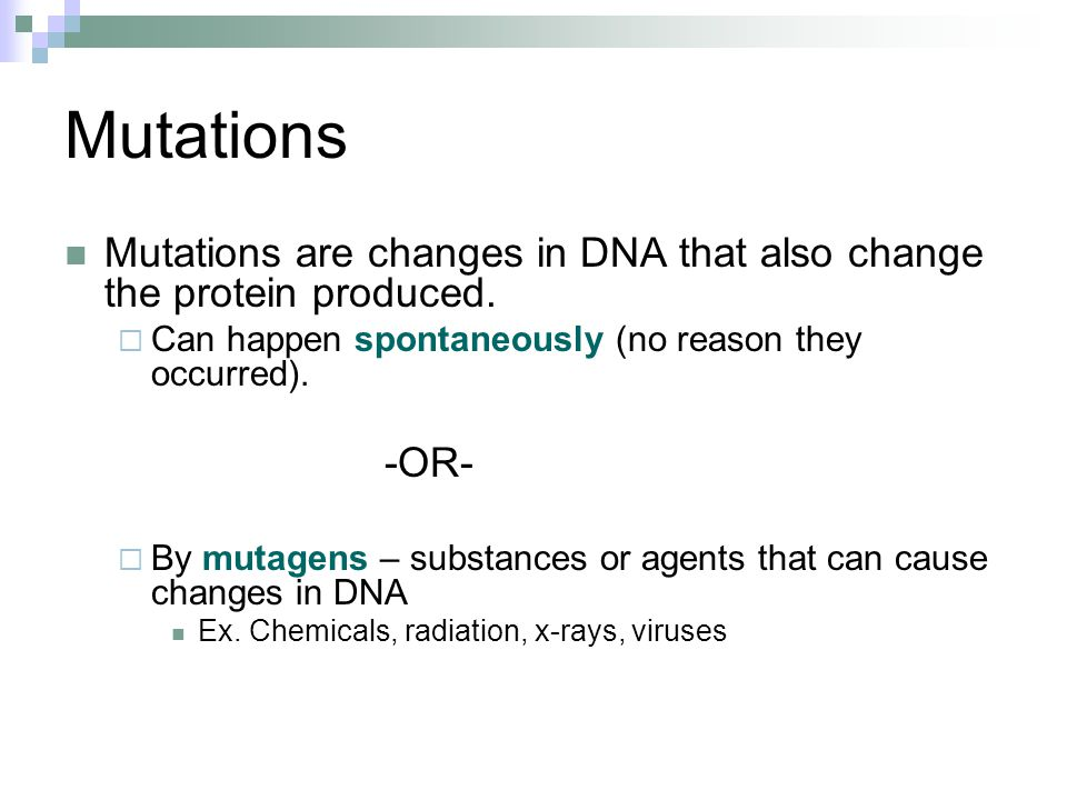 Mutations Mutations are changes in DNA that also change the protein produced.  Can happen spontaneously (no reason they occurred). -OR-  By mutagens