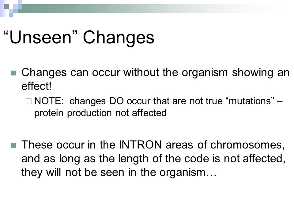 """""""Unseen"""" Changes Changes can occur without the organism showing an effect!  NOTE: changes DO occur that are not true """"mutations"""" – protein production"""