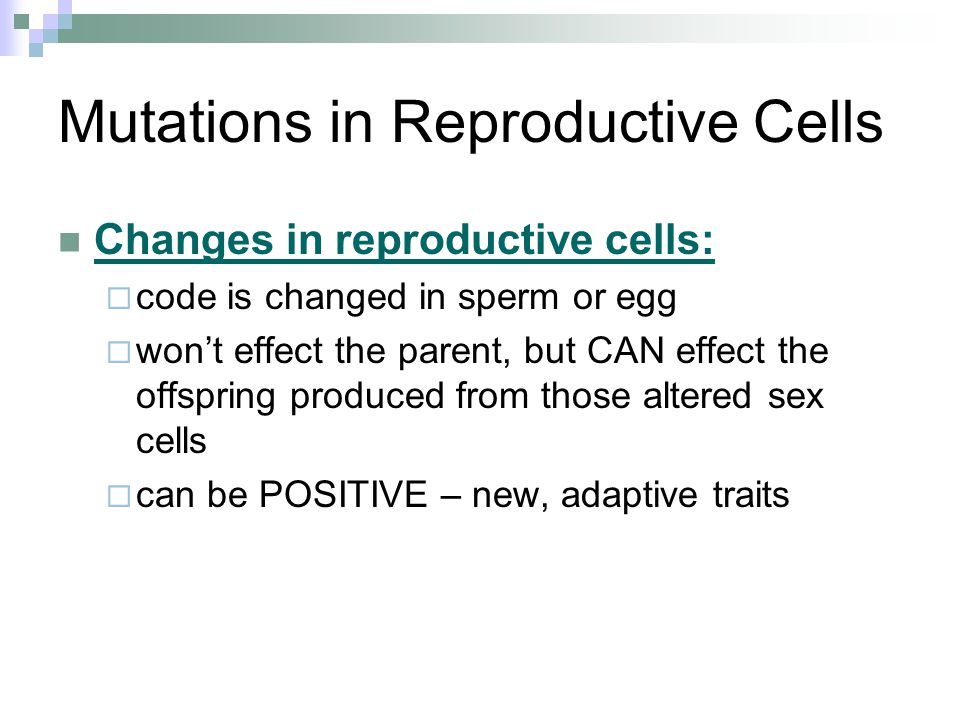 Mutations in Reproductive Cells Changes in reproductive cells:  code is changed in sperm or egg  won't effect the parent, but CAN effect the offspri
