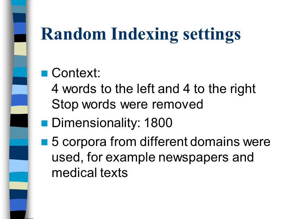 Random Indexing settings Context: 4 words to the left and 4 to the right Stop words were removed Dimensionality: 1800 5 corpora from different domains were used, for example newspapers and medical texts