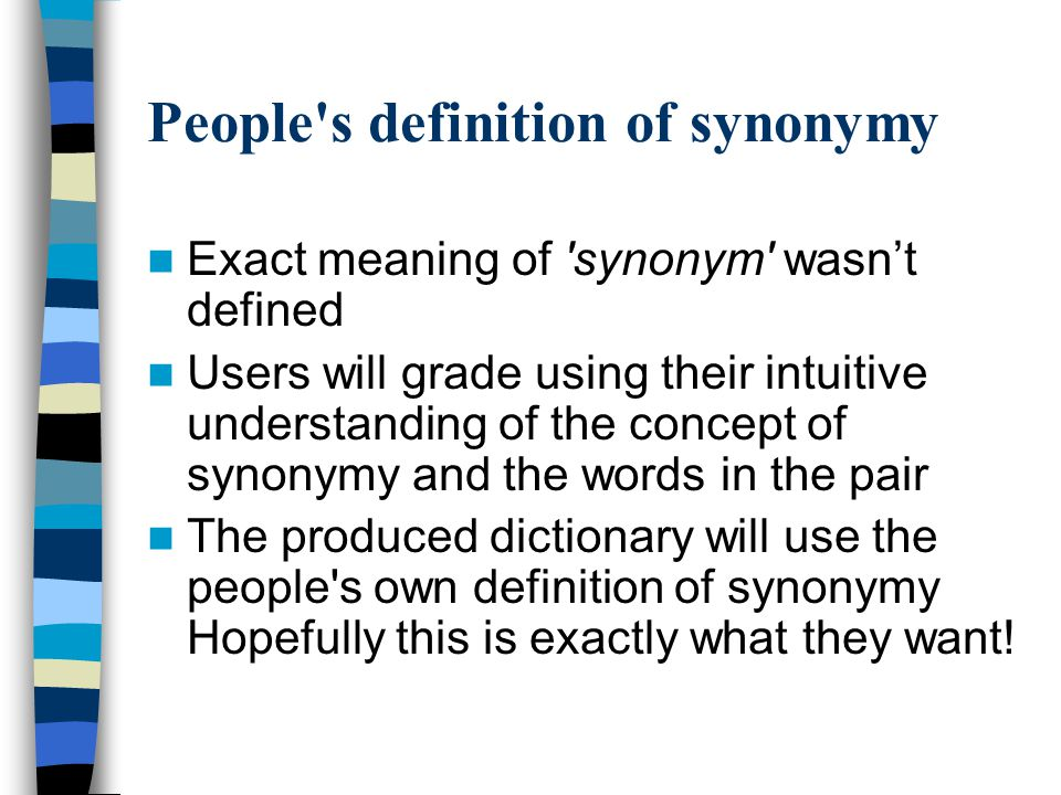 People s definition of synonymy Exact meaning of synonym wasn't defined Users will grade using their intuitive understanding of the concept of synonymy and the words in the pair The produced dictionary will use the people s own definition of synonymy Hopefully this is exactly what they want!
