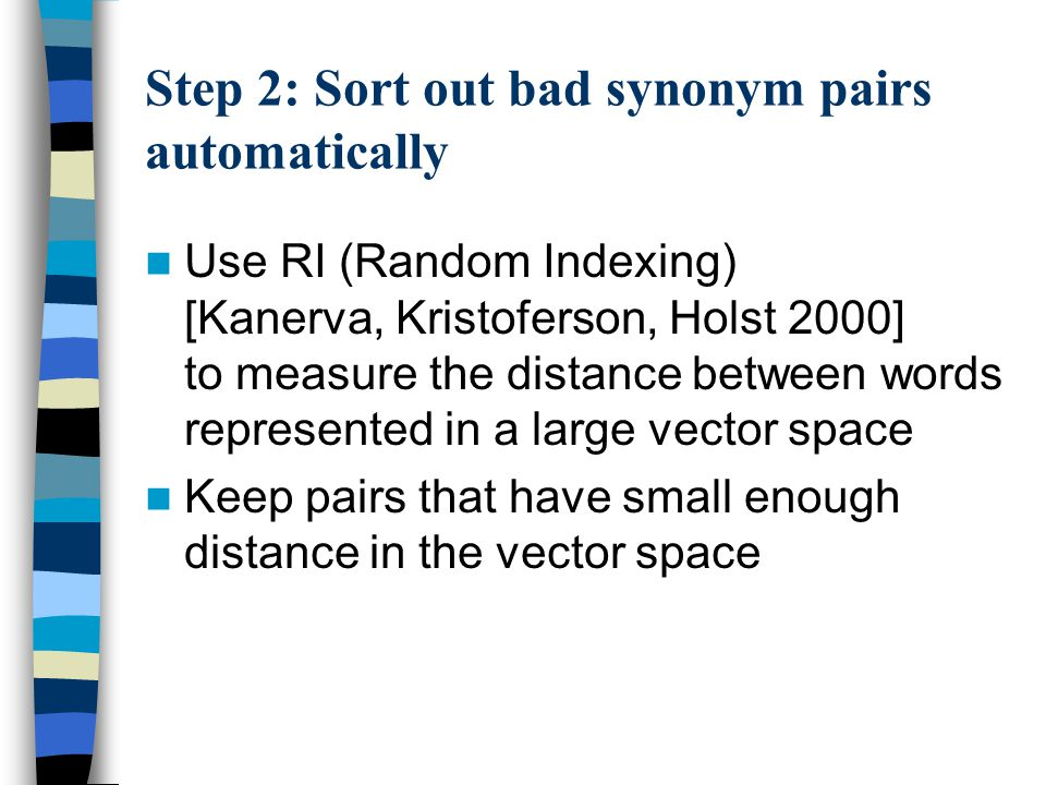 Step 2: Sort out bad synonym pairs automatically Use RI (Random Indexing) [Kanerva, Kristoferson, Holst 2000] to measure the distance between words represented in a large vector space Keep pairs that have small enough distance in the vector space