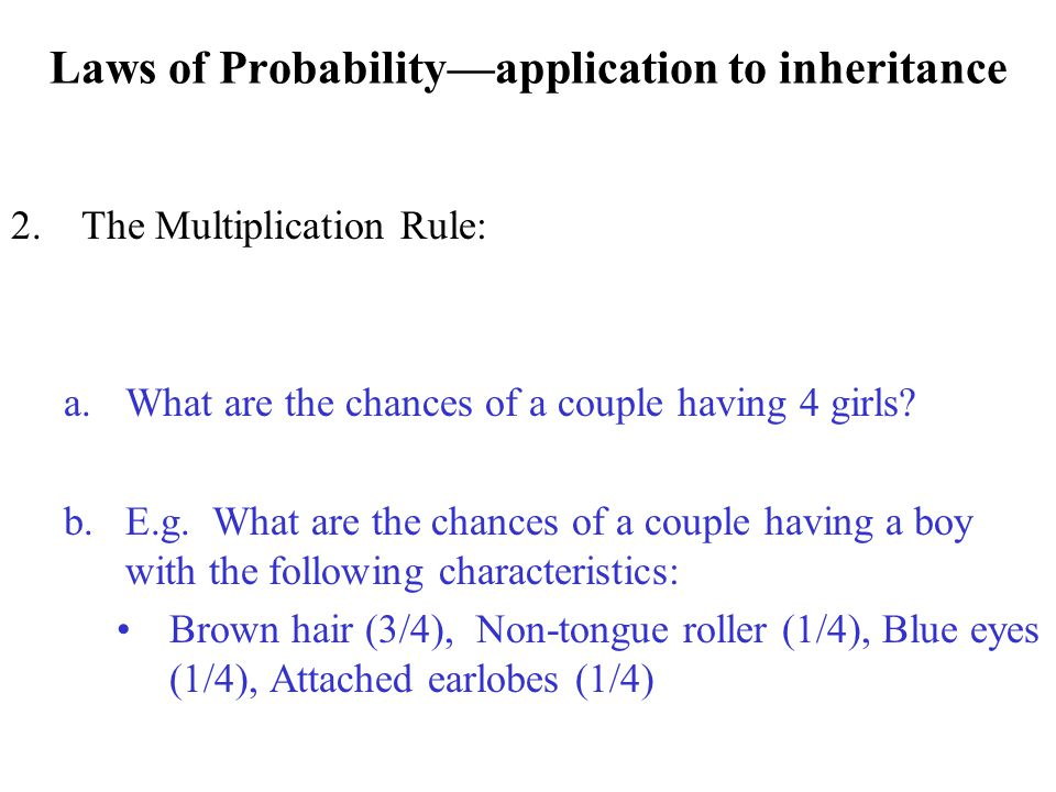 Laws of Probability—application to inheritance 2.The Multiplication Rule: a.What are the chances of a couple having 4 girls? b.E.g. What are the chanc