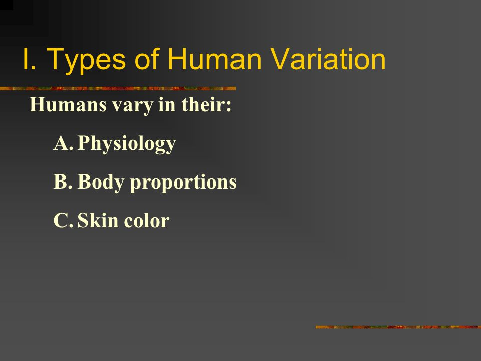 I. Types of Human Variation Humans vary in their: A.Physiology B.Body proportions C.Skin color