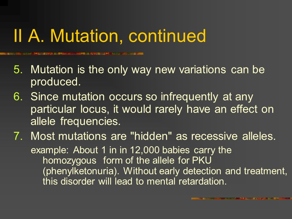 II A. Mutation, continued 5.Mutation is the only way new variations can be produced. 6.Since mutation occurs so infrequently at any particular locus,