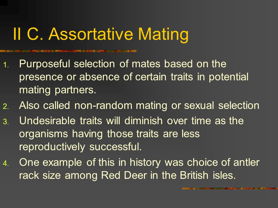 II C. Assortative Mating 1. Purposeful selection of mates based on the presence or absence of certain traits in potential mating partners. 2. Also cal