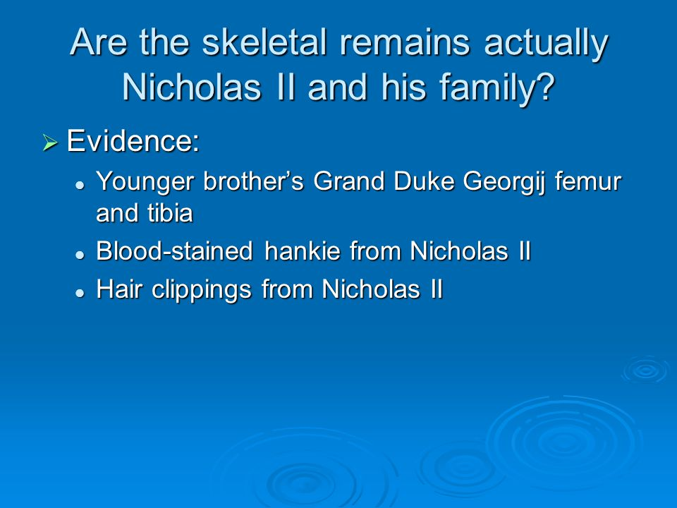 Are the skeletal remains actually Nicholas II and his family?  Evidence: Younger brother's Grand Duke Georgij femur and tibia Younger brother's Grand