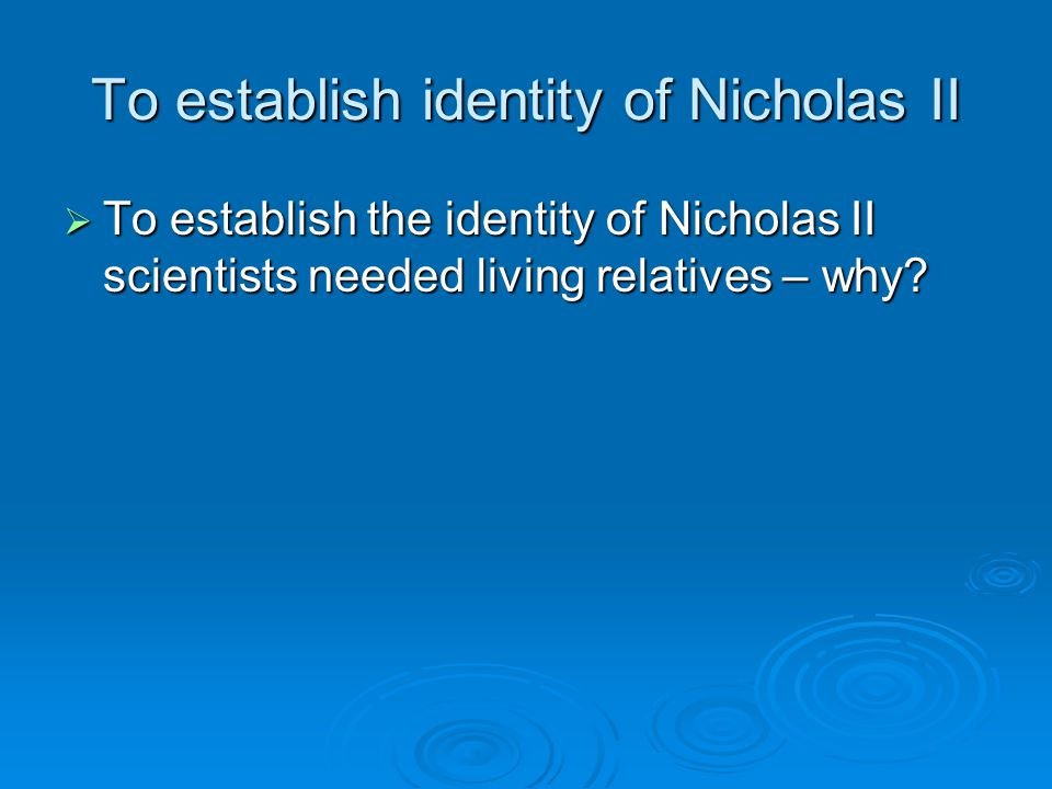 To establish identity of Nicholas II  To establish the identity of Nicholas II scientists needed living relatives – why?