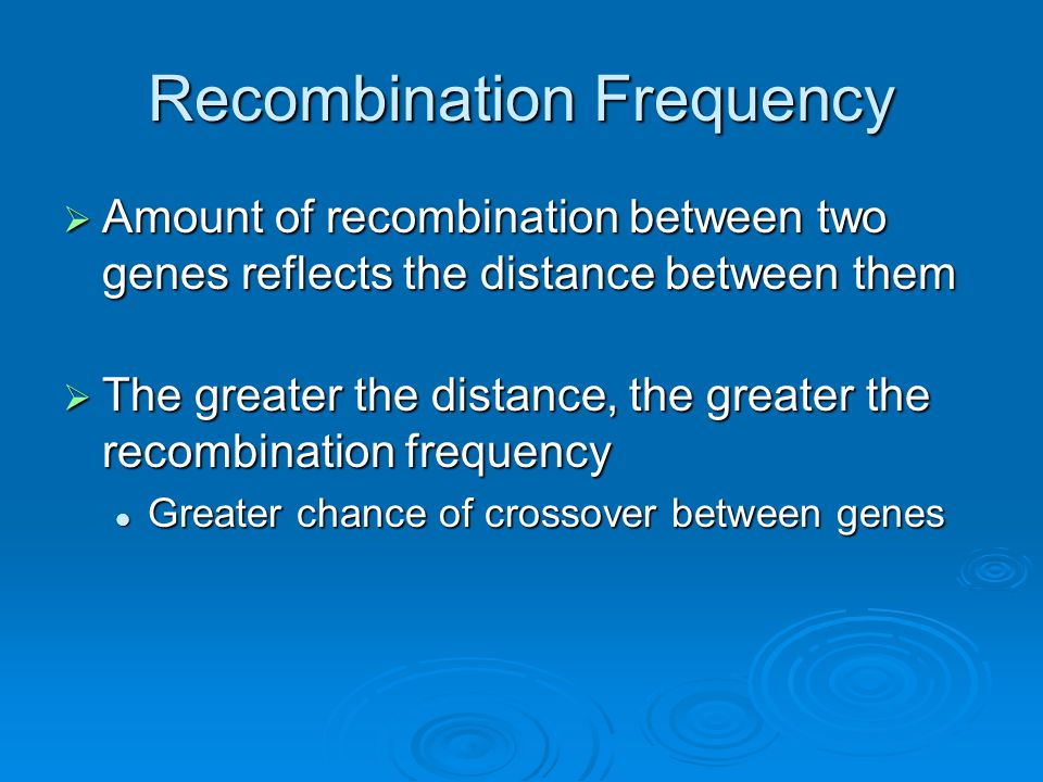 Recombination Frequency  Amount of recombination between two genes reflects the distance between them  The greater the distance, the greater the rec
