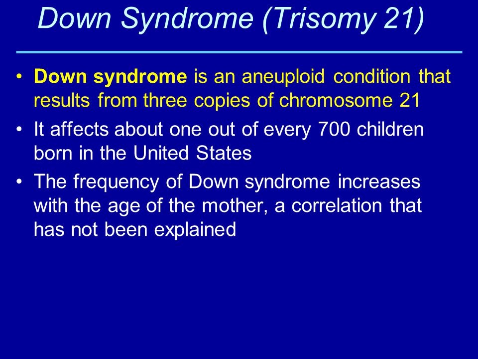 Down Syndrome (Trisomy 21) Down syndrome is an aneuploid condition that results from three copies of chromosome 21 It affects about one out of every 7