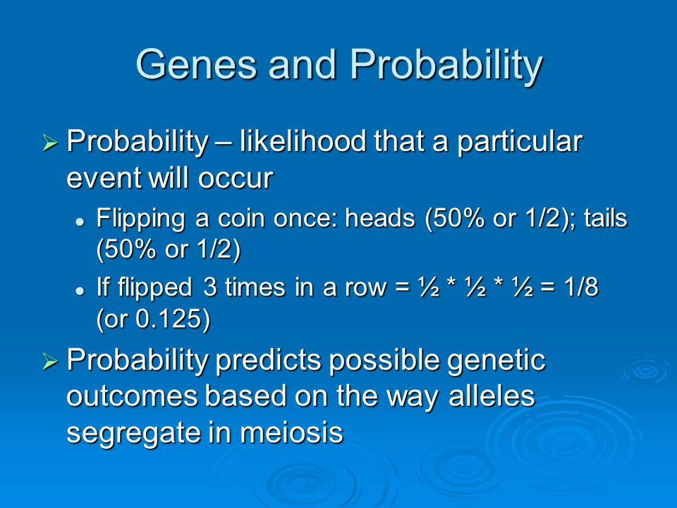 Genes and Probability  Probability – likelihood that a particular event will occur Flipping a coin once: heads (50% or 1/2); tails (50% or 1/2) Flipping a coin once: heads (50% or 1/2); tails (50% or 1/2) If flipped 3 times in a row = ½ * ½ * ½ = 1/8 (or 0.125) If flipped 3 times in a row = ½ * ½ * ½ = 1/8 (or 0.125)  Probability predicts possible genetic outcomes based on the way alleles segregate in meiosis