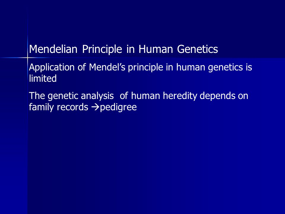 Mendelian Principle in Human Genetics Application of Mendel's principle in human genetics is limited The genetic analysis of human heredity depends on family records  pedigree