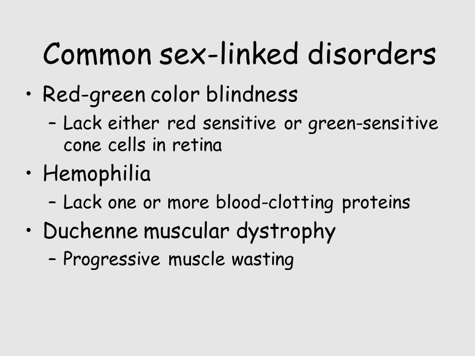 Common sex-linked disorders Red-green color blindness –Lack either red sensitive or green-sensitive cone cells in retina Hemophilia –Lack one or more blood-clotting proteins Duchenne muscular dystrophy –Progressive muscle wasting