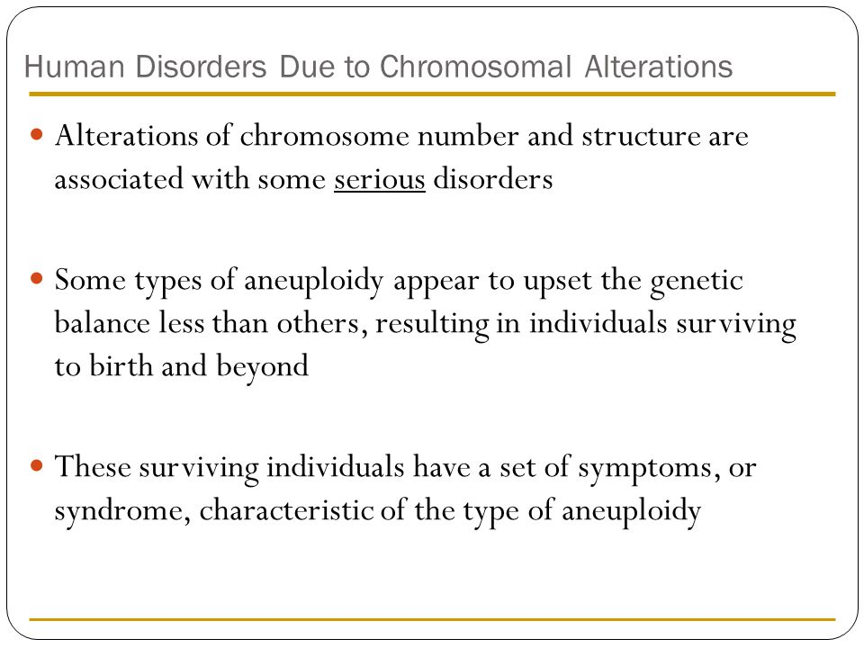Human Disorders Due to Chromosomal Alterations Alterations of chromosome number and structure are associated with some serious disorders Some types of