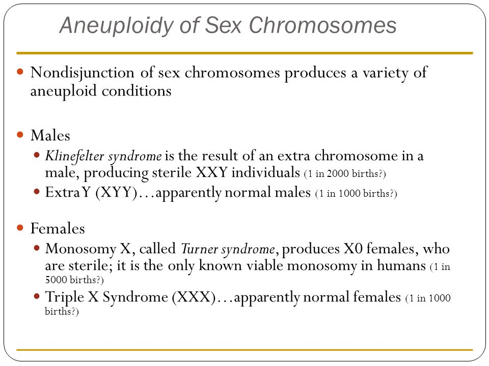 Aneuploidy of Sex Chromosomes Nondisjunction of sex chromosomes produces a variety of aneuploid conditions Males Klinefelter syndrome is the result of