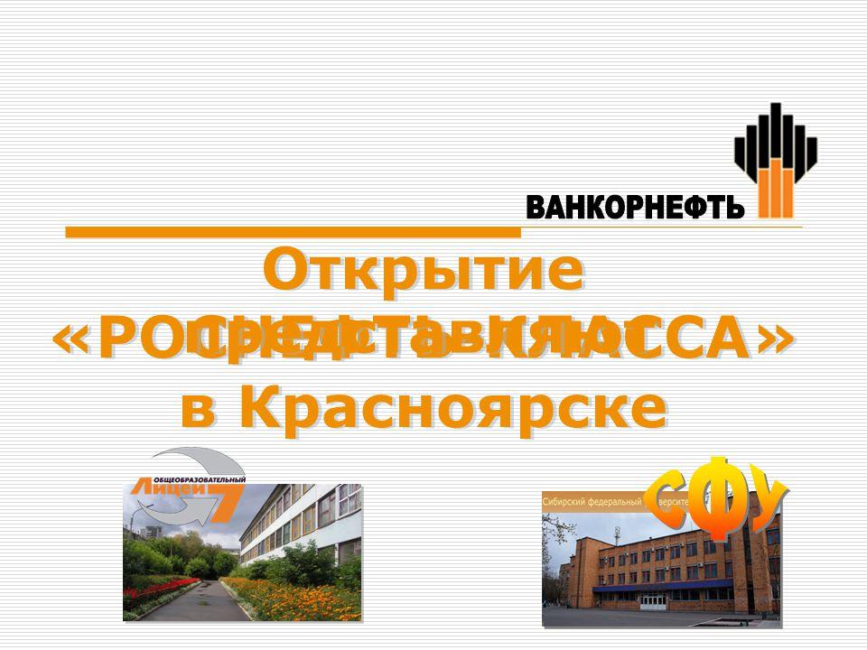 Открытие «РОСНЕФТЬ-КЛАССА» в Красноярске Открытие «РОСНЕФТЬ-КЛАССА» в Красноярске представляют представляют