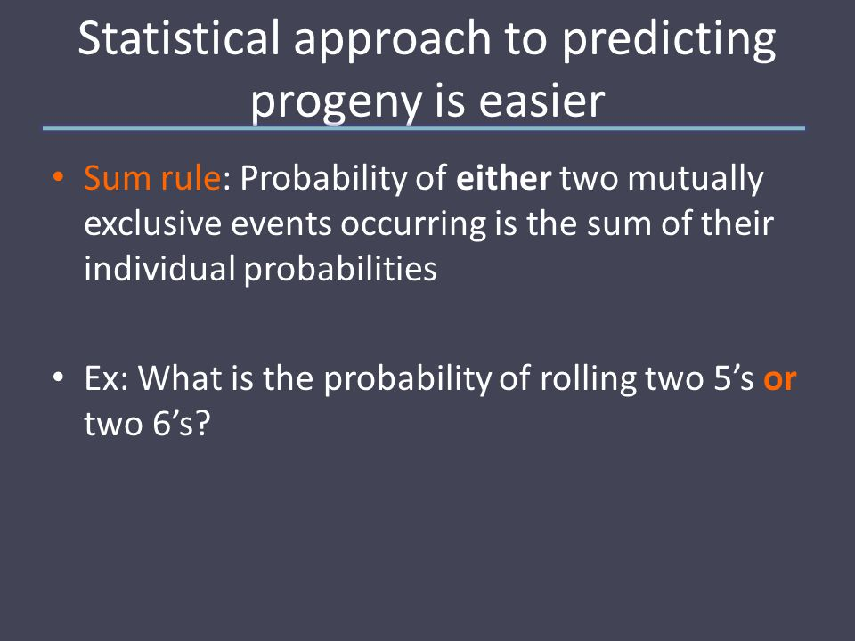 Statistical approach to predicting progeny is easier Sum rule: Probability of either two mutually exclusive events occurring is the sum of their individual probabilities Ex: What is the probability of rolling two 5's or two 6's