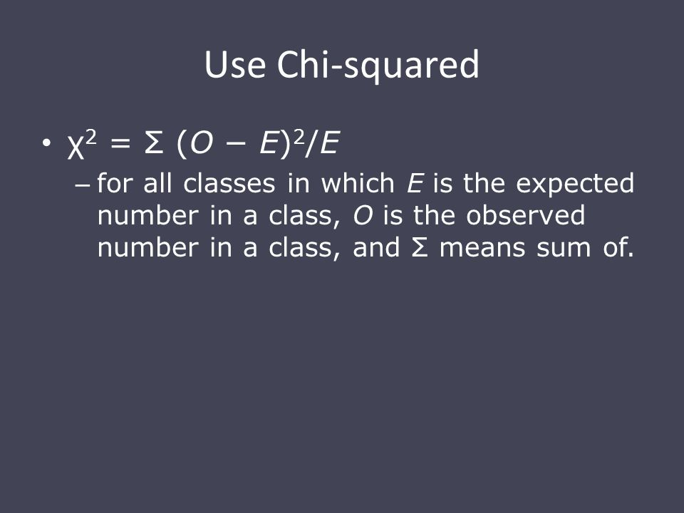 Use Chi-squared χ 2 = Σ (O − E) 2 /E – for all classes in which E is the expected number in a class, O is the observed number in a class, and Σ means sum of.