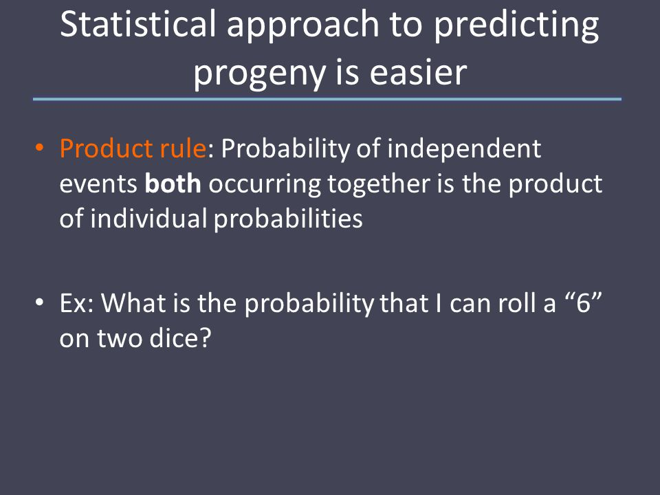 Statistical approach to predicting progeny is easier Sum rule: Probability of either two mutually exclusive events occurring is the sum of their individual probabilities Ex: What is the probability of rolling two 5's or two 6's?