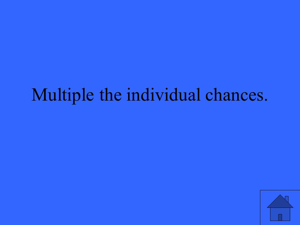 Multiple the individual chances.