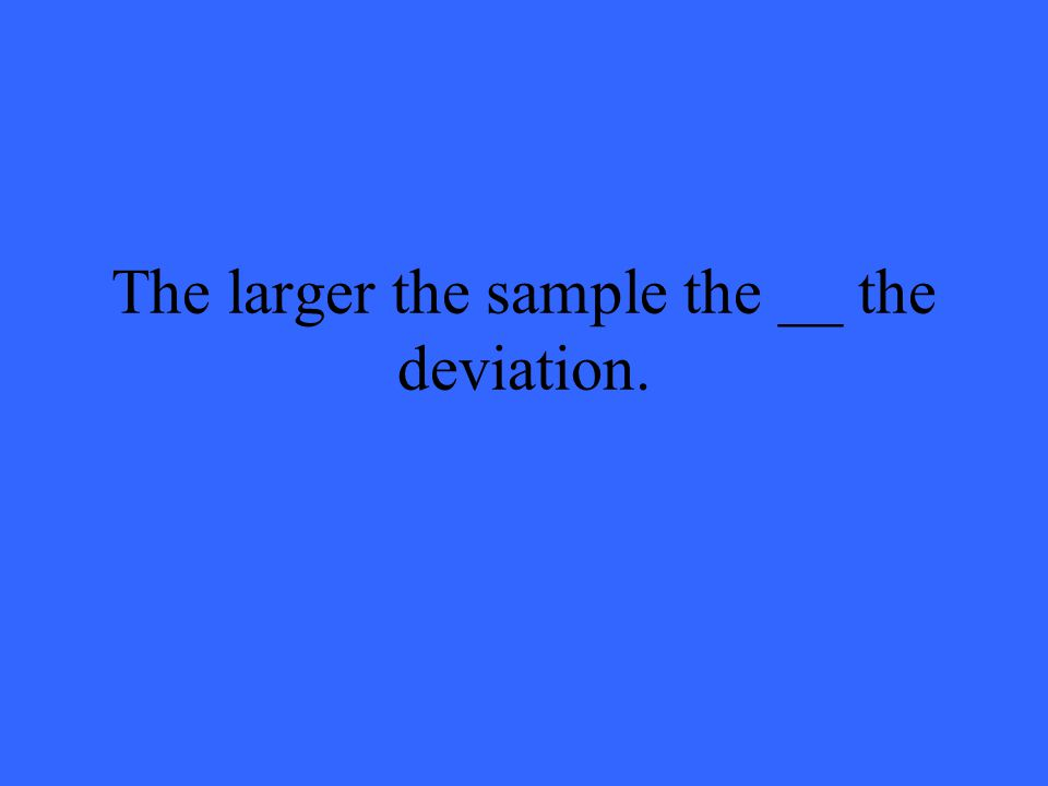 The larger the sample the __ the deviation.