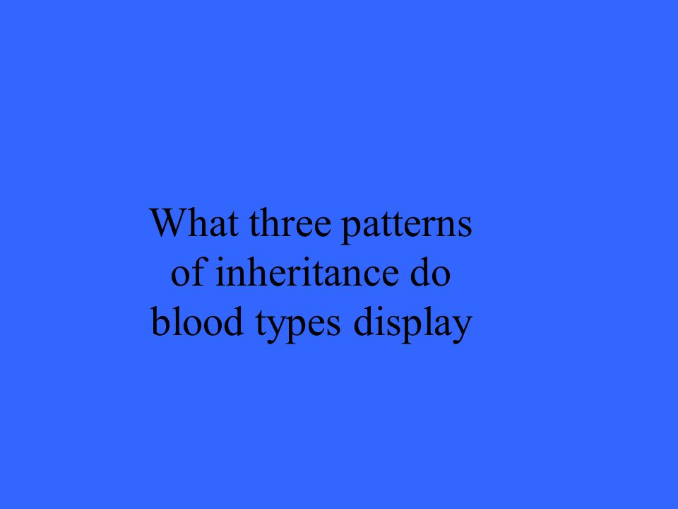 What three patterns of inheritance do blood types display